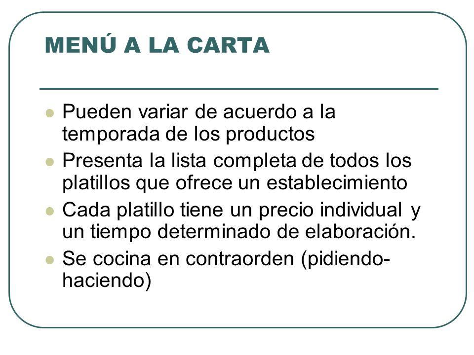 MENÚ A LA CARTA Pueden variar de acuerdo a la temporada de los productos Presenta la lista completa de todos los platillos que ofrece un establecimiento Cada platillo tiene un precio individual y un tiempo determinado de elaboración.