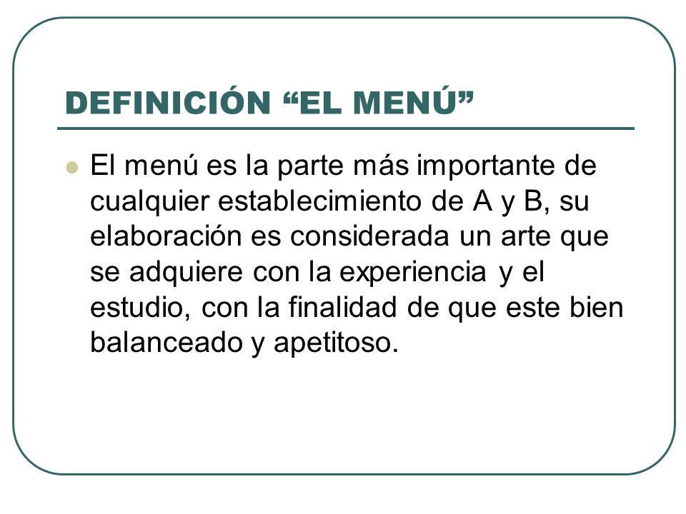 DEFINICIÓN EL MENÚ El menú es la parte más importante de cualquier establecimiento de A y B, su elaboración es considerada un arte que se adquiere con la experiencia y el estudio, con la finalidad de que este bien balanceado y apetitoso.