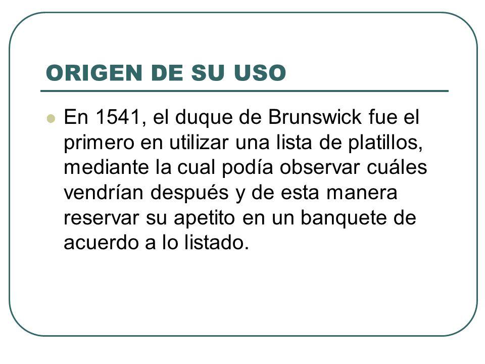 ORIGEN DE SU USO En 1541, el duque de Brunswick fue el primero en utilizar una lista de platillos, mediante la cual podía observar cuáles vendrían después y de esta manera reservar su apetito en un banquete de acuerdo a lo listado.