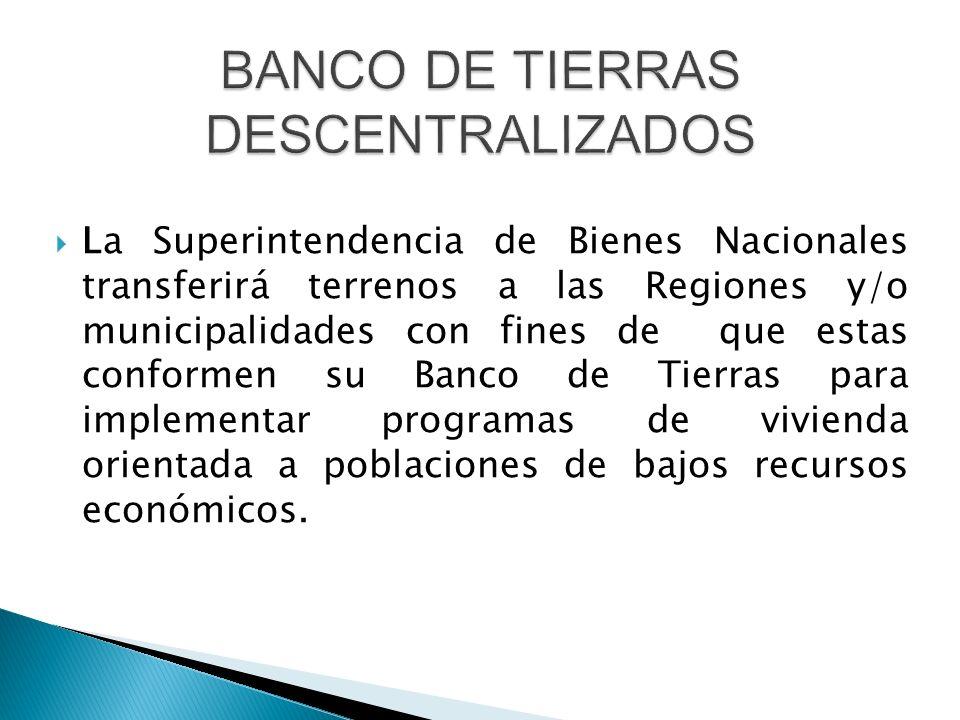  La Superintendencia de Bienes Nacionales transferirá terrenos a las Regiones y/o municipalidades con fines de que estas conformen su Banco de Tierras para implementar programas de vivienda orientada a poblaciones de bajos recursos económicos.