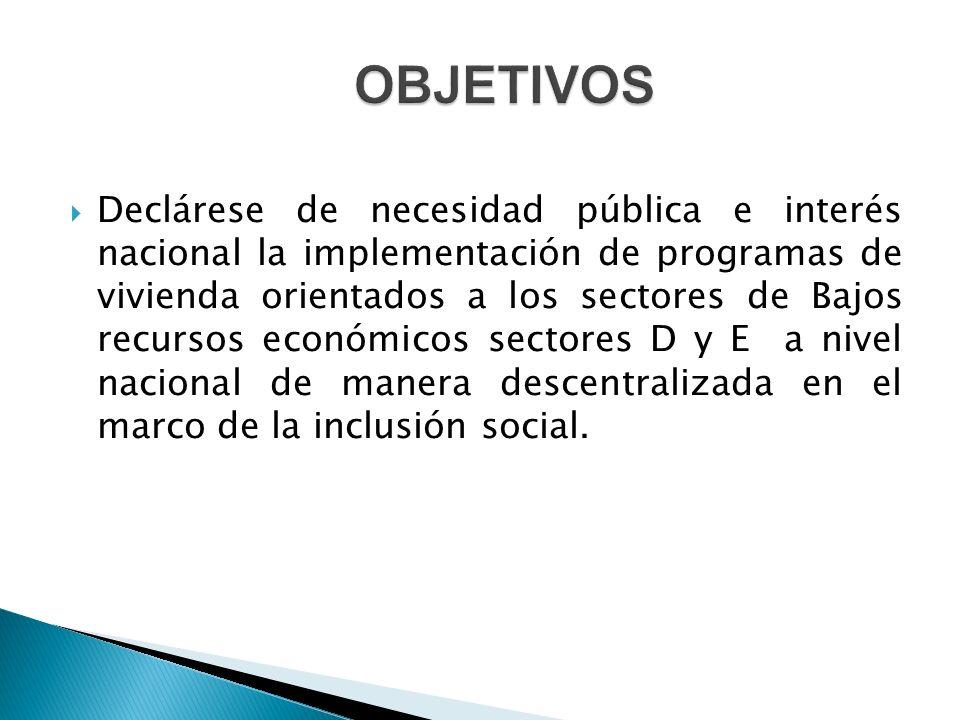  Declárese de necesidad pública e interés nacional la implementación de programas de vivienda orientados a los sectores de Bajos recursos económicos sectores D y E a nivel nacional de manera descentralizada en el marco de la inclusión social.