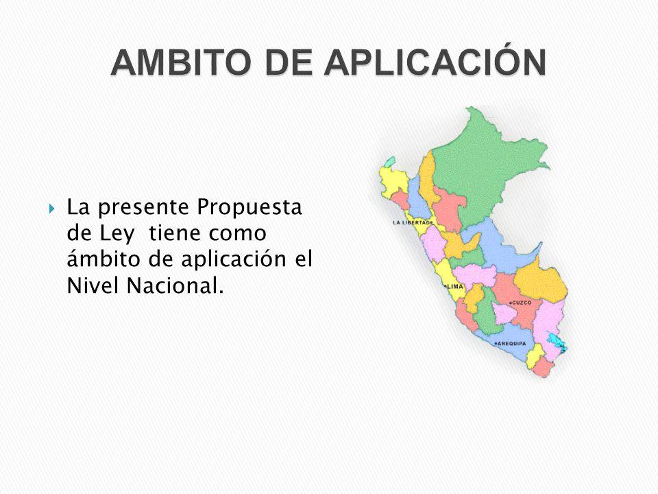  La presente Propuesta de Ley tiene como ámbito de aplicación el Nivel Nacional.