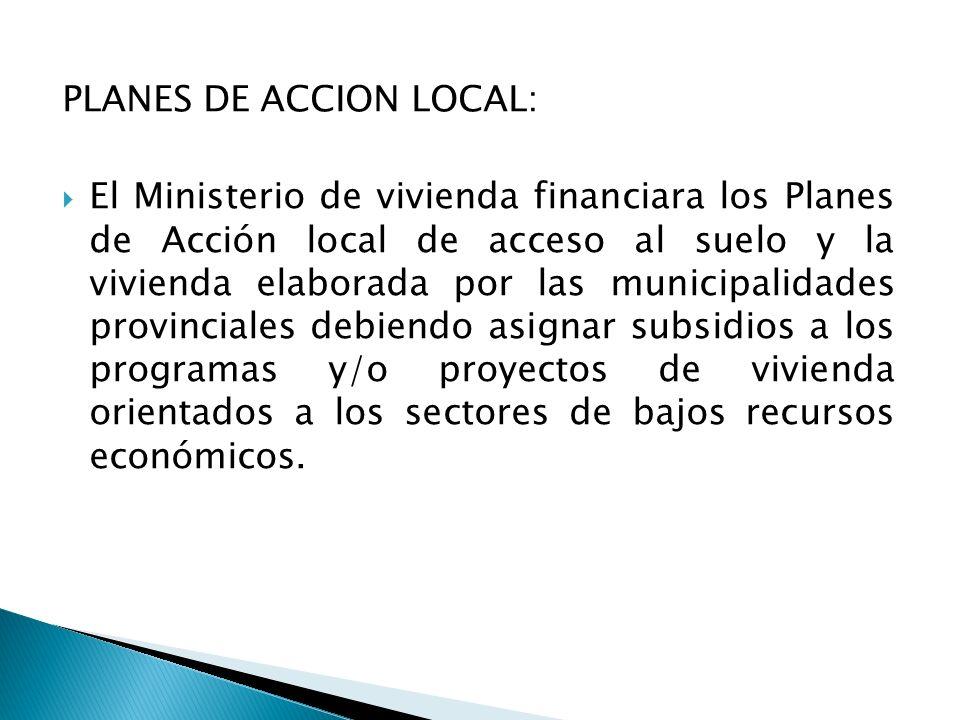 PLANES DE ACCION LOCAL:  El Ministerio de vivienda financiara los Planes de Acción local de acceso al suelo y la vivienda elaborada por las municipalidades provinciales debiendo asignar subsidios a los programas y/o proyectos de vivienda orientados a los sectores de bajos recursos económicos.