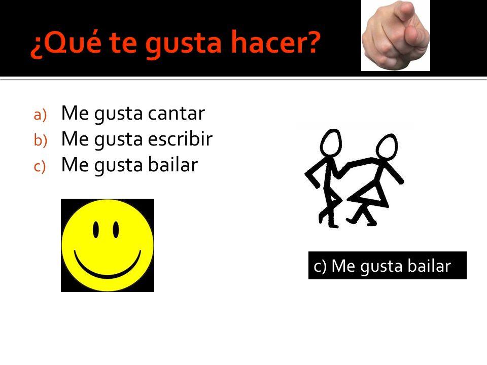 a) Me gusta cantar b) Me gusta escribir c) Me gusta bailar _____________ c) Me gusta bailar
