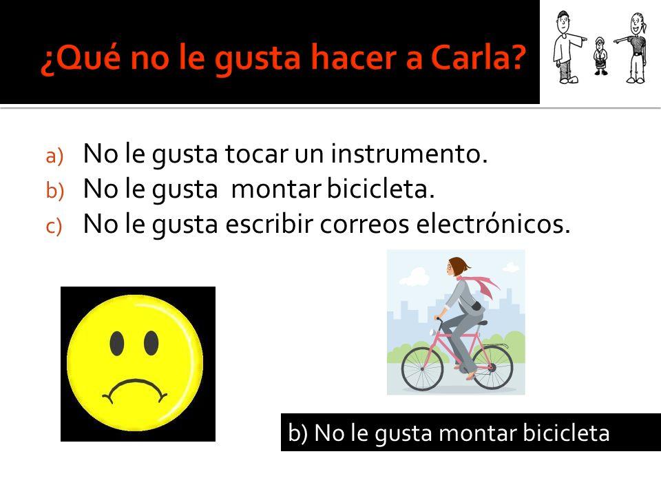 a) No le gusta tocar un instrumento. b) No le gusta montar bicicleta.