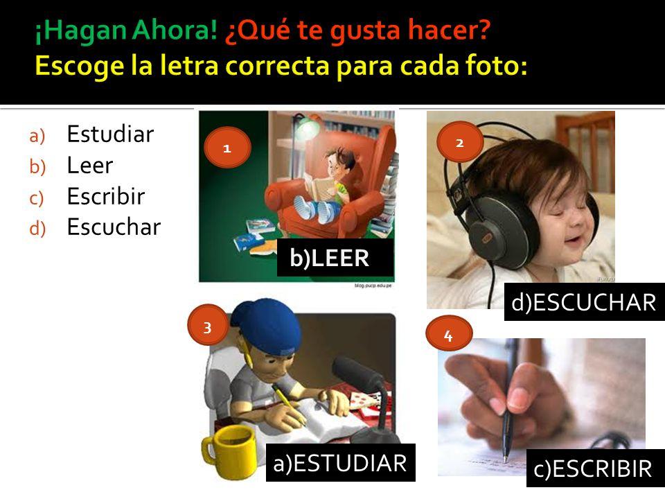 a) Estudiar b) Leer c) Escribir d) Escuchar 1 2 3 4 b)LEER d)ESCUCHAR a)ESTUDIAR c)ESCRIBIR