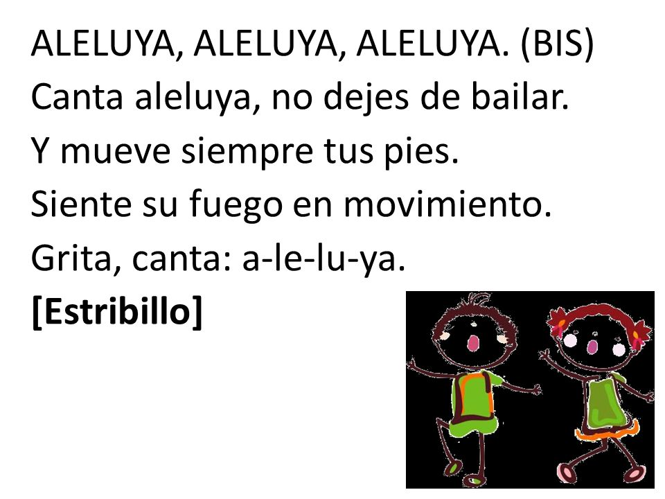 ALELUYA, ALELUYA, ALELUYA. (BIS) Canta aleluya, no dejes de bailar.