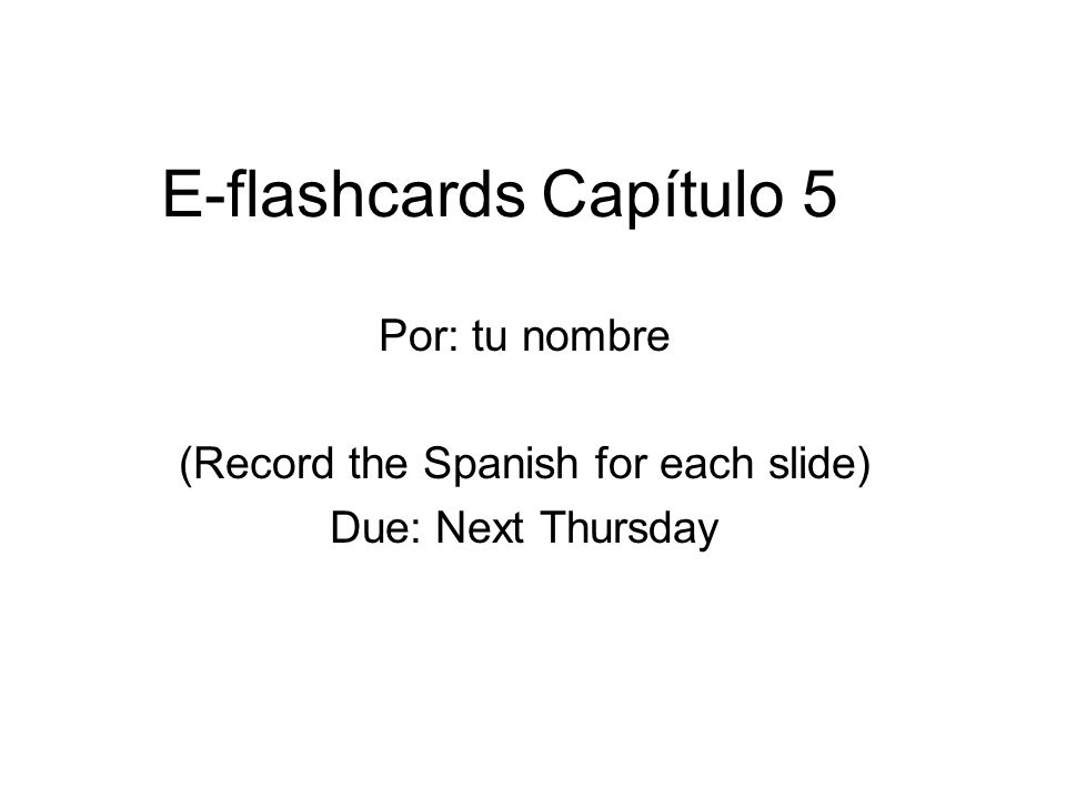 E-flashcards Capítulo 5 Por: tu nombre (Record the Spanish for each slide) Due: Next Thursday