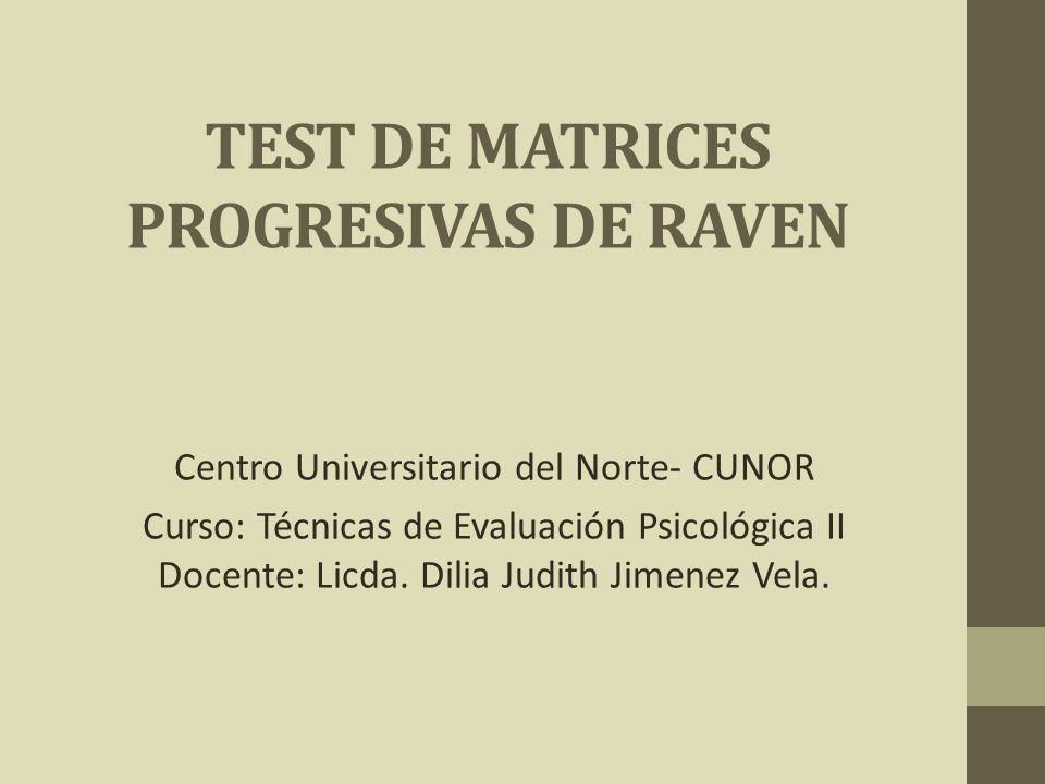 TEST DE MATRICES PROGRESIVAS DE RAVEN Centro Universitario del Norte- CUNOR Curso: Técnicas de Evaluación Psicológica II Docente: Licda. Dilia Judith
