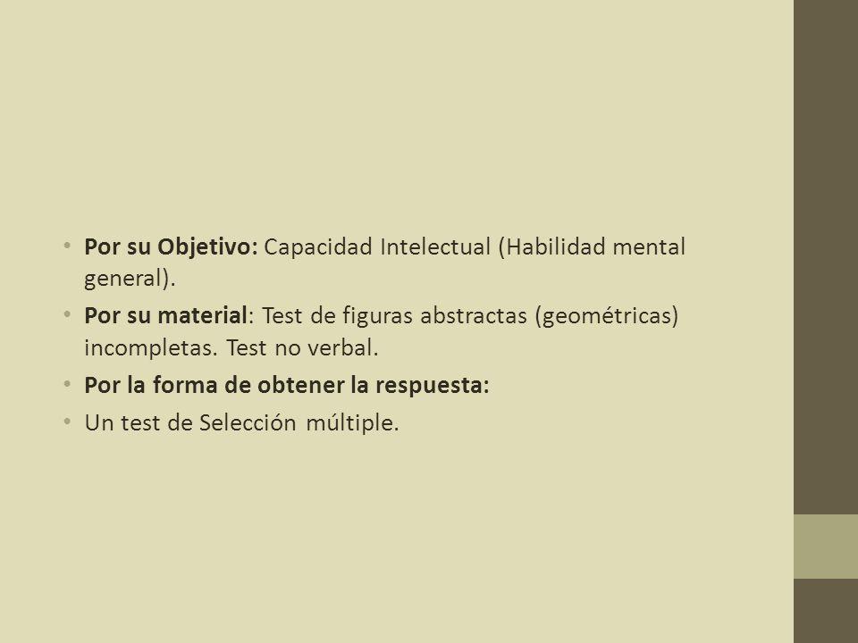 Por su Objetivo: Capacidad Intelectual (Habilidad mental general). Por su material: Test de figuras abstractas (geométricas) incompletas. Test no verb