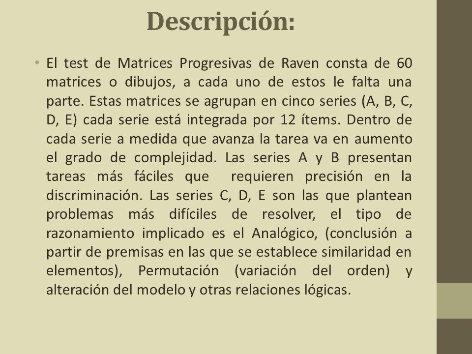 Descripción: El test de Matrices Progresivas de Raven consta de 60 matrices o dibujos, a cada uno de estos le falta una parte. Estas matrices se agrup