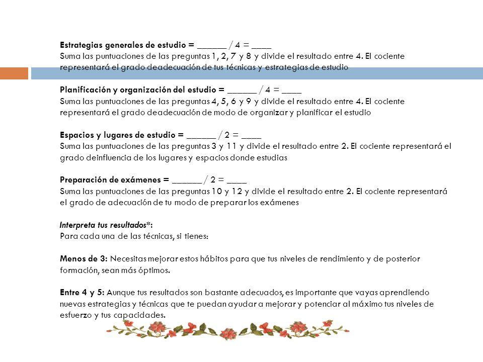Estrategias generales de estudio = ______ / 4 = ____ Suma las puntuaciones de las preguntas 1, 2, 7 y 8 y divide el resultado entre 4. El cociente rep