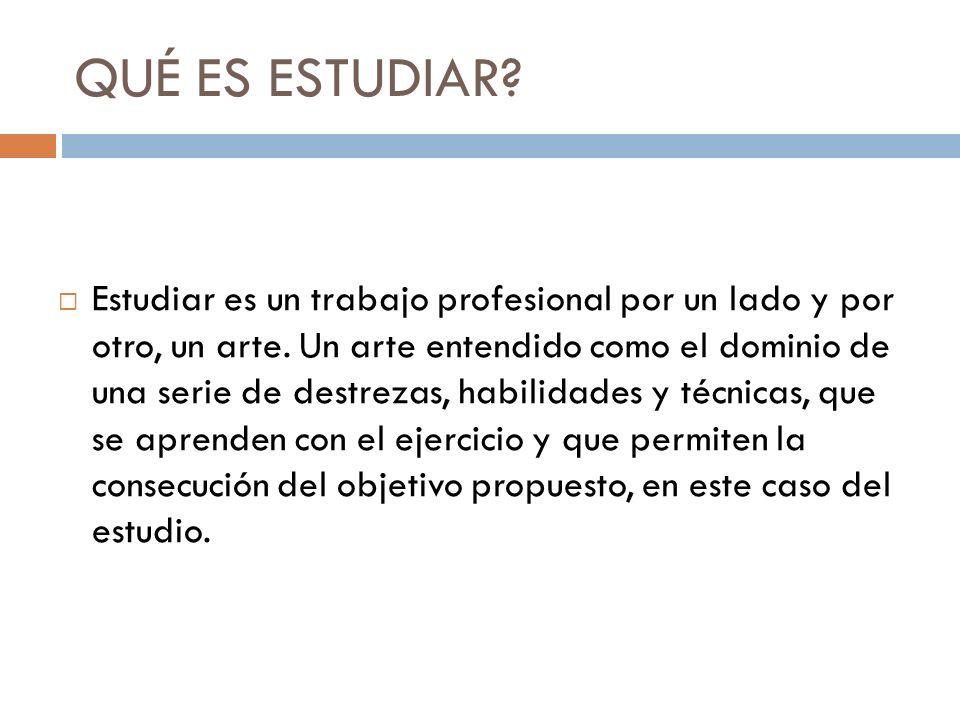 QUÉ ES ESTUDIAR?  Estudiar es un trabajo profesional por un lado y por otro, un arte. Un arte entendido como el dominio de una serie de destrezas, ha