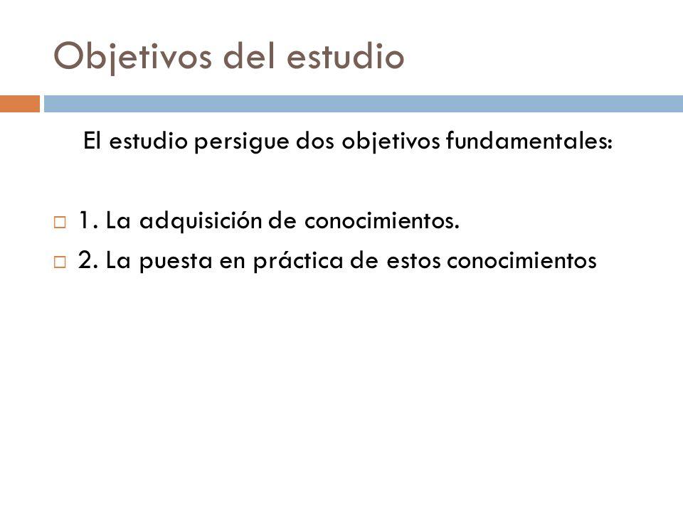 Objetivos del estudio El estudio persigue dos objetivos fundamentales:  1. La adquisición de conocimientos.  2. La puesta en práctica de estos conoc