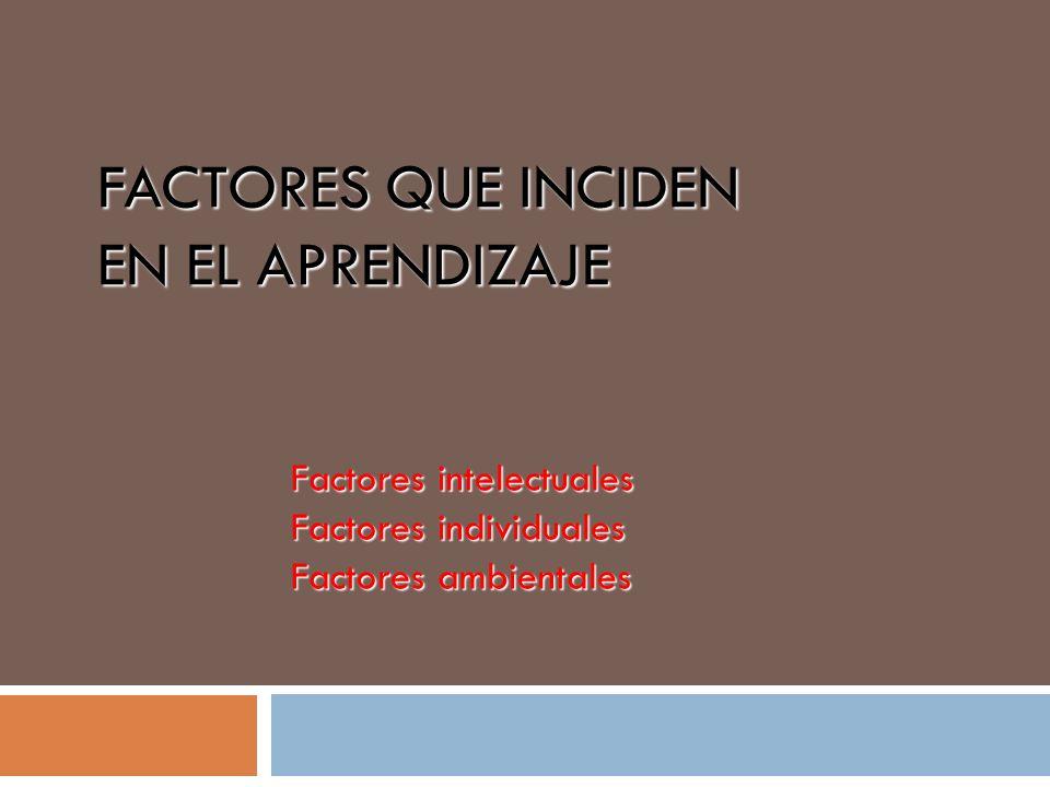 FACTORES QUE INCIDEN EN EL APRENDIZAJE Factores intelectuales Factores individuales Factores ambientales