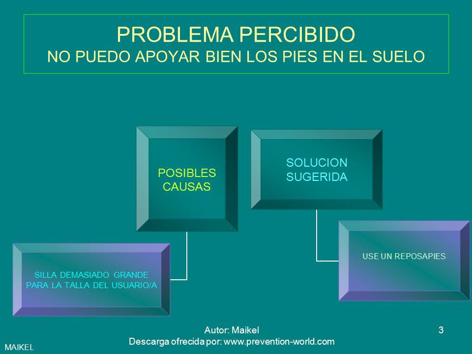4Autor: Maikel Descarga ofrecida por: www.prevention-world.com PROBLEMA PERCIBIDO ME SUELO SENTAR EN LA PARTE DELANTERA DEL ASIENTO POSIBLES CAUSAS SILLA DEMASIADO GRANDE PARA LA TALLA DEL USUARIO SOLUCION SUGERIDA USE UN REPOSAPIES SI EL ASIENTO ES REGULABLE EN PROFUNDIDAD HAGALO MAS CORTO MAIKEL