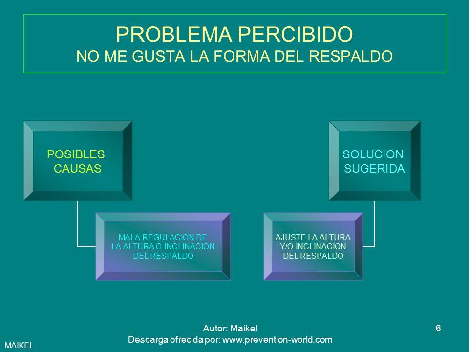 7Autor: Maikel Descarga ofrecida por: www.prevention-world.com PROBLEMA PERCIBIDO CUANDO DEJO LIBRE LA INCLINACION DEL RESPALDO (CONTACTO PERMANENTE),QUEDA DEMASIADO FLOJO O BIEN ME EMPUJA HACIA DELANTE POSIBLES CAUSAS MALA REGULACION DE LA TENSION DEL RESPALDO SOLUCION SUGERIDA APRIETE O AFLOJE EL TORNILLO DE REGULACION DEL RESPALDO (SUELE ESTAR DEBAJO DEL ASIENTO,, EN LA PARTE FRONTAL) MAIKEL