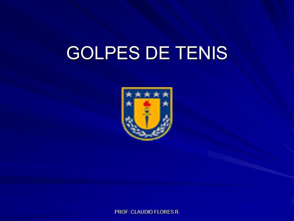 PROF: CLAUDIO FLORES R. GOLPES DE TENIS