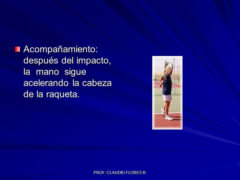 PROF: CLAUDIO FLORES R. Acompañamiento: después del impacto, la mano sigue acelerando la cabeza de la raqueta.