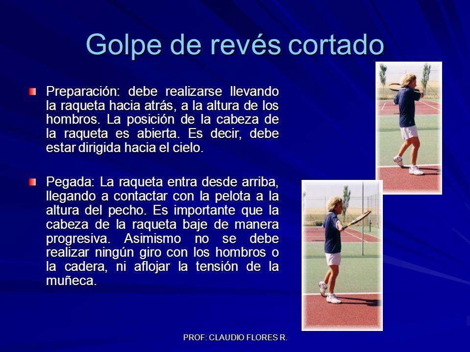 PROF: CLAUDIO FLORES R. Golpe de revés cortado Preparación: debe realizarse llevando la raqueta hacia atrás, a la altura de los hombros. La posición d