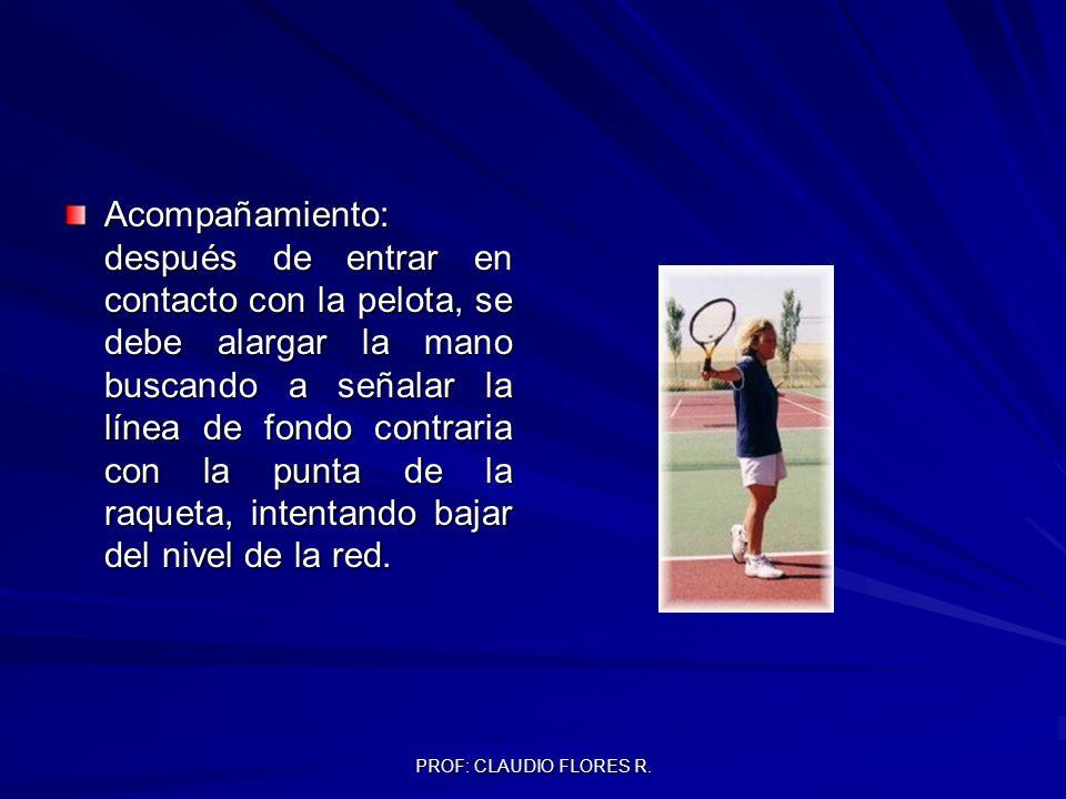 PROF: CLAUDIO FLORES R. Acompañamiento: después de entrar en contacto con la pelota, se debe alargar la mano buscando a señalar la línea de fondo cont