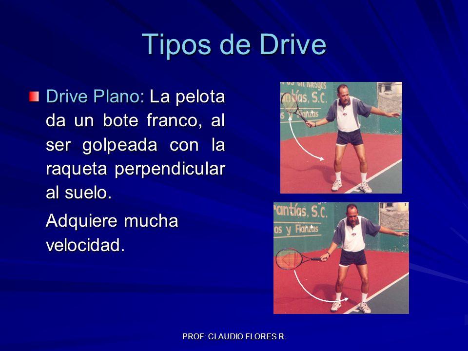 PROF: CLAUDIO FLORES R. Tipos de Drive Drive Plano: La pelota da un bote franco, al ser golpeada con la raqueta perpendicular al suelo. Adquiere mucha