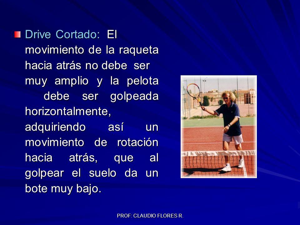 PROF: CLAUDIO FLORES R. Drive Cortado: El movimiento de la raqueta hacia atrás no debeser muy amplio y la pelota debe ser golpeada horizontalmente, ad
