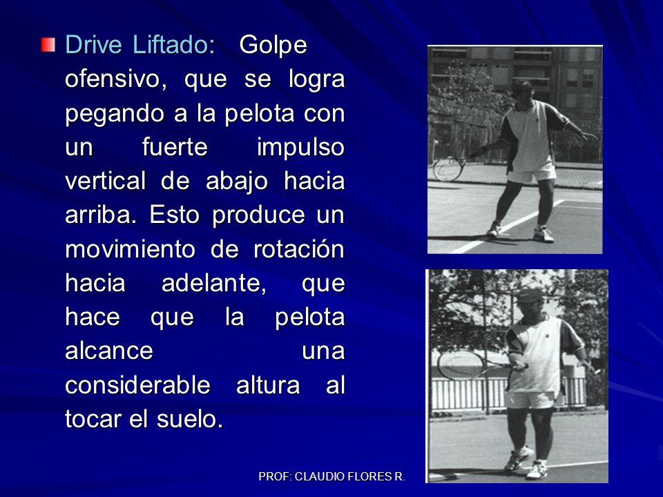 PROF: CLAUDIO FLORES R. Drive Liftado:Golpe ofensivo, que se logra pegando a la pelota con un fuerte impulso vertical de abajo hacia arriba. Esto prod