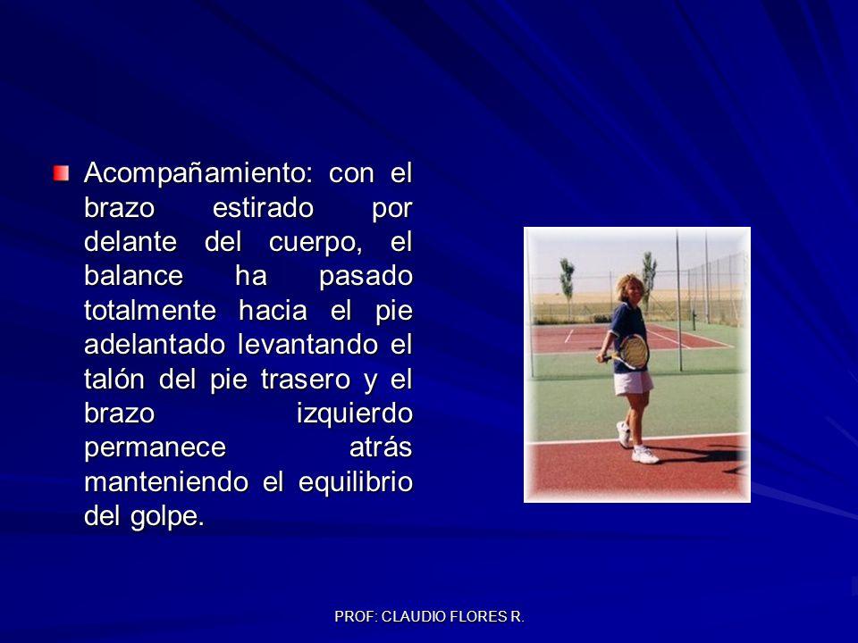 PROF: CLAUDIO FLORES R. Acompañamiento: con el brazo estirado por delante del cuerpo, el balance ha pasado totalmente hacia el pie adelantado levantan