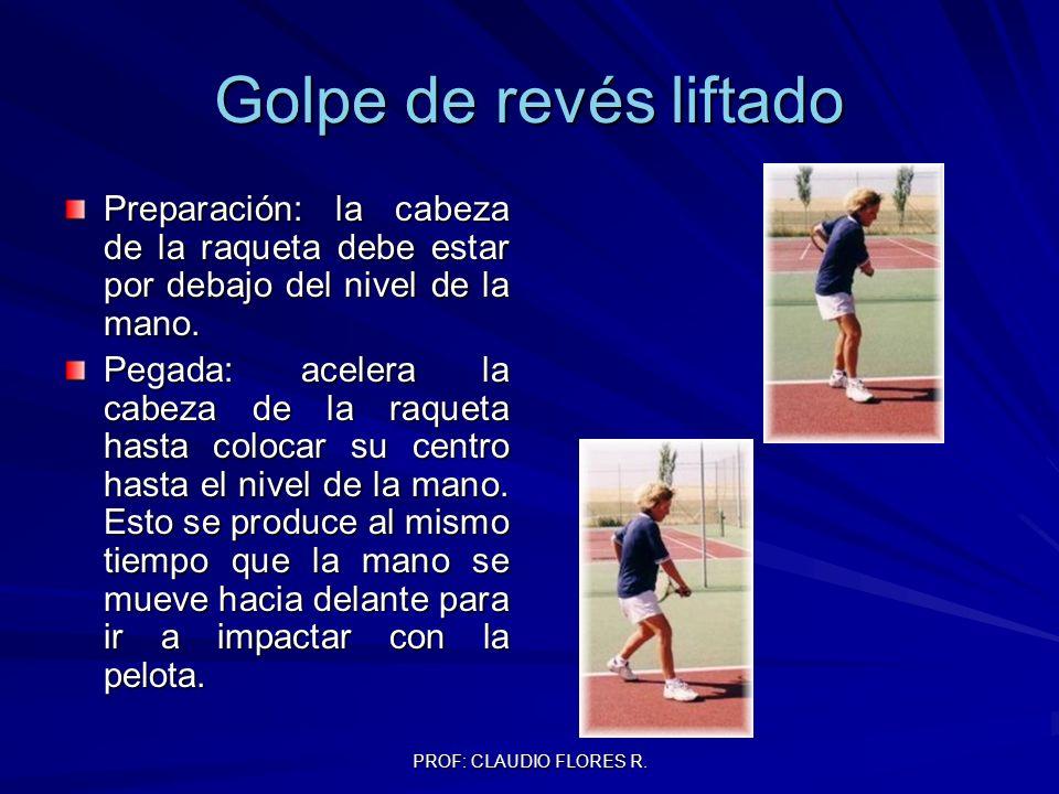 PROF: CLAUDIO FLORES R. Golpe de revés liftado Preparación: la cabeza de la raqueta debe estar por debajo del nivel de la mano. Pegada: acelera la cab