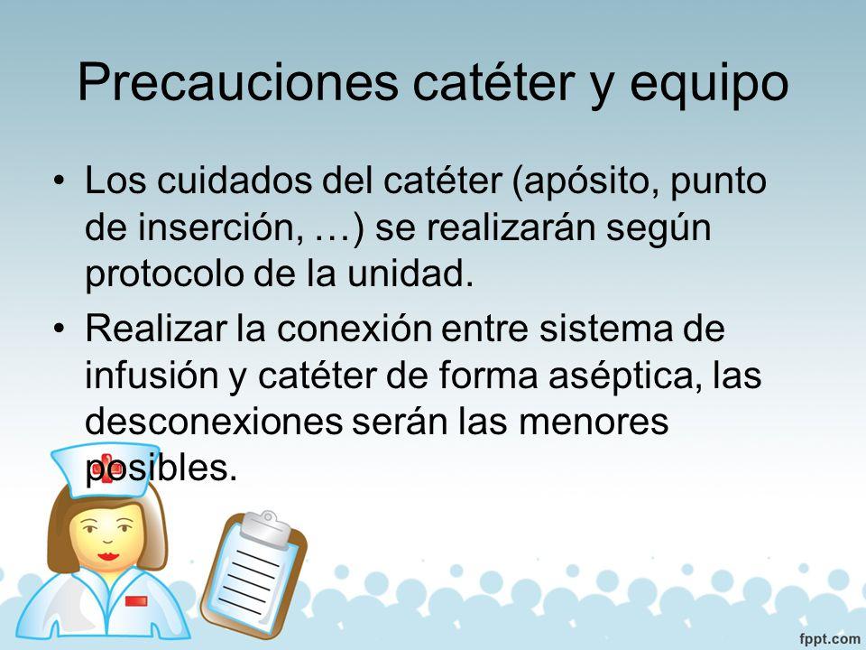 Precauciones catéter y equipo La unión entre el sistema de infusión y catéter se protegerá siempre para disminuir la colonización de la zona.