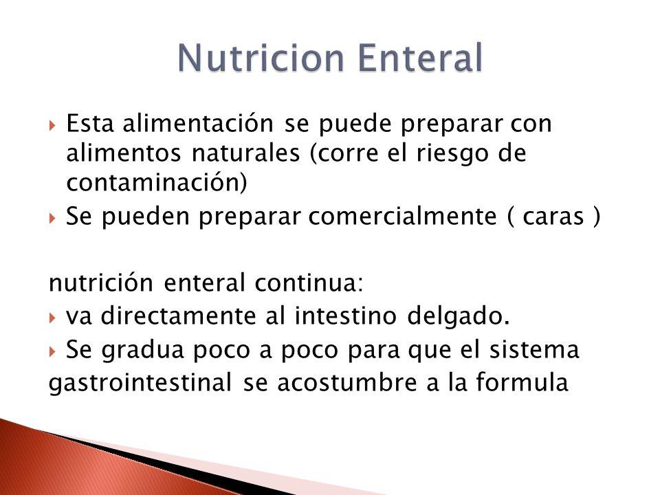  Esta alimentación se puede preparar con alimentos naturales (corre el riesgo de contaminación)  Se pueden preparar comercialmente ( caras ) nutrición enteral continua:  va directamente al intestino delgado.
