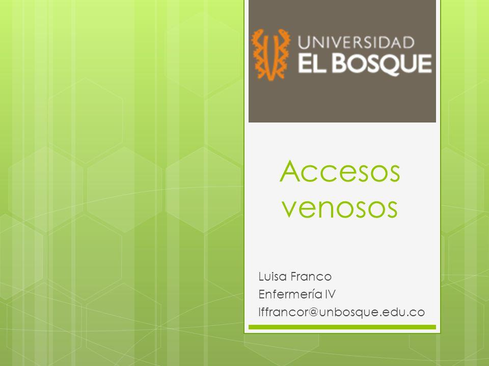 Accesos venosos Luisa Franco Enfermería IV lffrancor@unbosque.edu.co