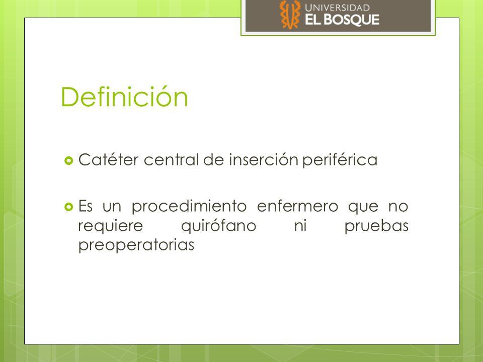 Definición  Catéter central de inserción periférica  Es un procedimiento enfermero que no requiere quirófano ni pruebas preoperatorias