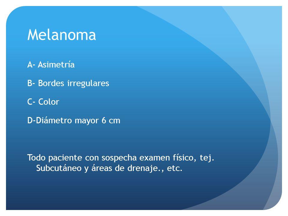 Melanoma A- Asimetría B- Bordes irregulares C- Color D-Diámetro mayor 6 cm Todo paciente con sospecha examen físico, tej.