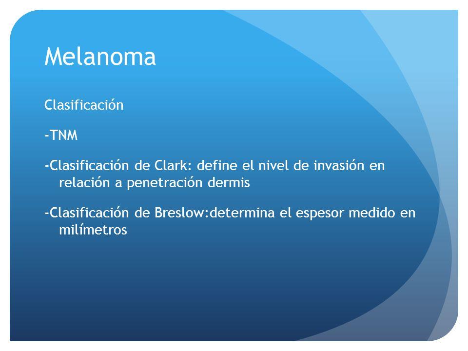 Clasificación -TNM -Clasificación de Clark: define el nivel de invasión en relación a penetración dermis -Clasificación de Breslow:determina el espesor medido en milímetros