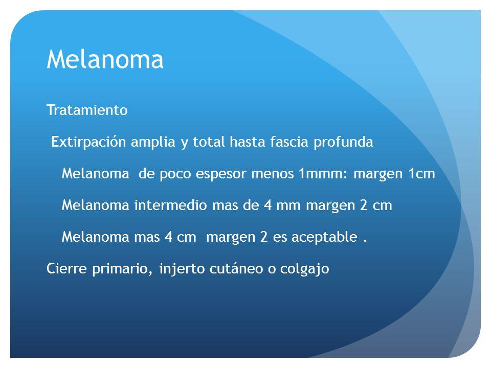 Melanoma Tratamiento Extirpación amplia y total hasta fascia profunda Melanoma de poco espesor menos 1mmm: margen 1cm Melanoma intermedio mas de 4 mm margen 2 cm Melanoma mas 4 cm margen 2 es aceptable.