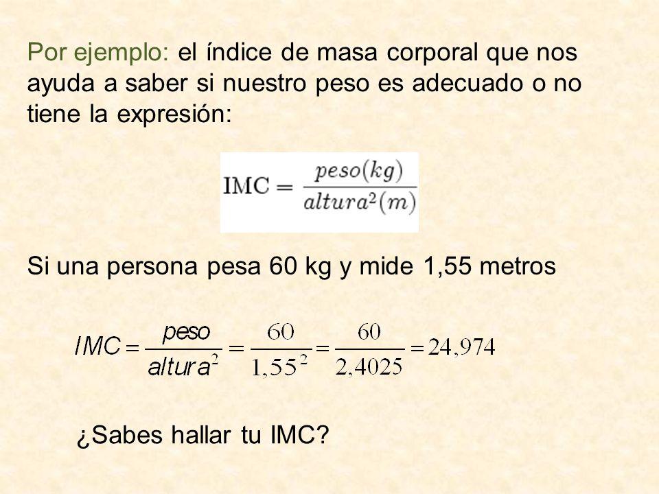 Por ejemplo: el índice de masa corporal que nos ayuda a saber si nuestro peso es adecuado o no tiene la expresión: Si una persona pesa 60 kg y mide 1,55 metros ¿Sabes hallar tu IMC