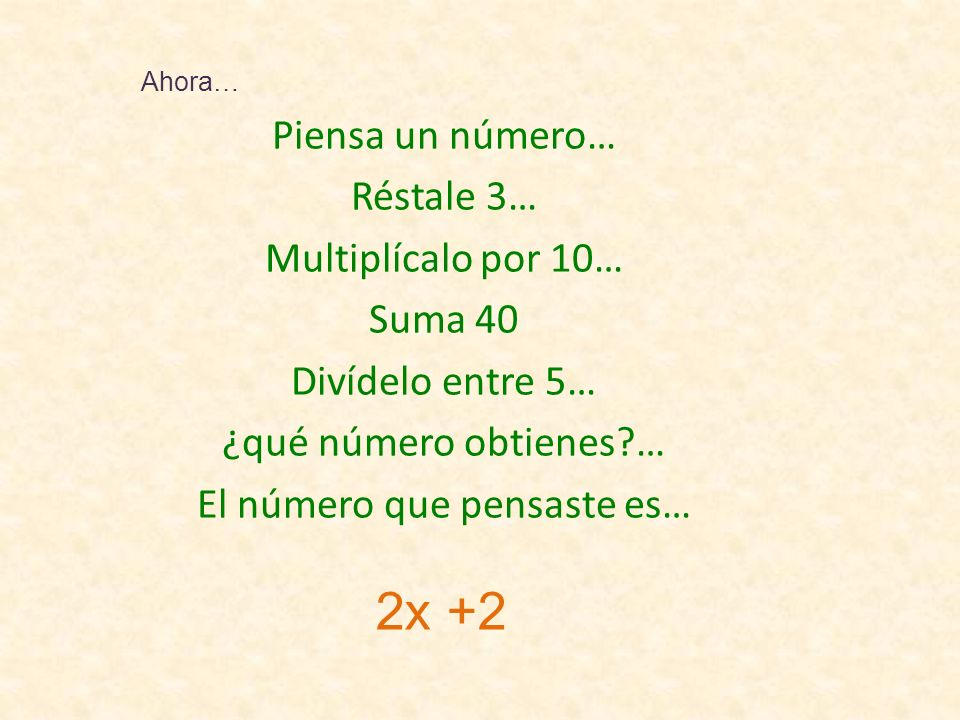 Piensa un número… Réstale 3… Multiplícalo por 10… Suma 40 Divídelo entre 5… ¿qué número obtienes … El número que pensaste es… Ahora… 2x +2