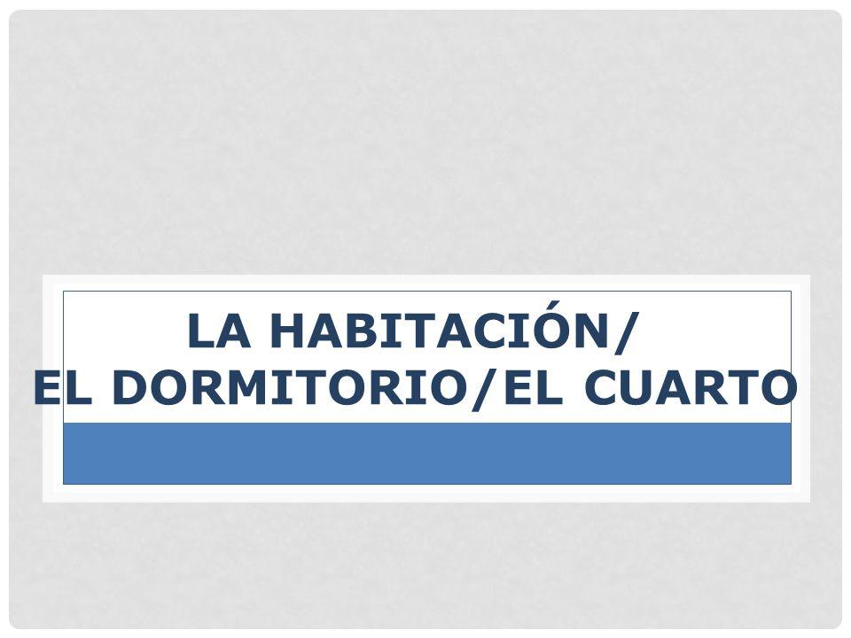 LA HABITACIÓN/ EL DORMITORIO/EL CUARTO
