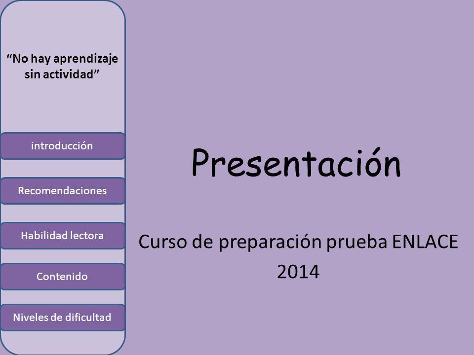 introducción Habilidad lectora Contenido Niveles de dificultad Recomendaciones No hay aprendizaje sin actividad Presentación Curso de preparación prueba ENLACE 2014