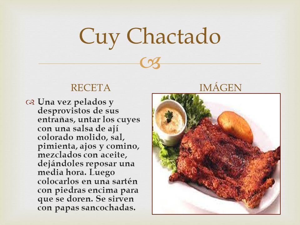  Cuy Chactado RECETA  Una vez pelados y desprovistos de sus entrañas, untar los cuyes con una salsa de ají colorado molido, sal, pimienta, ajos y comino, mezclados con aceite, dejándoles reposar una media hora.