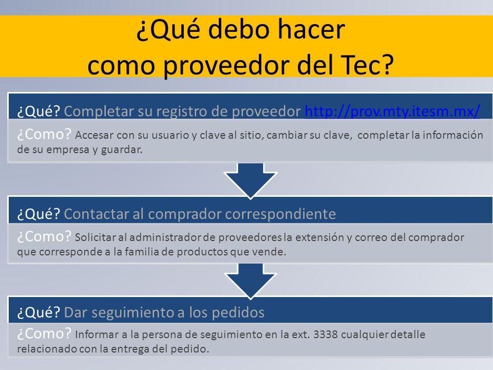 ¿Qué debo hacer como proveedor del Tec? ¿Qué? Dar seguimiento a los pedidos ¿Como? Informar a la persona de seguimiento en la ext. 3338 cualquier deta