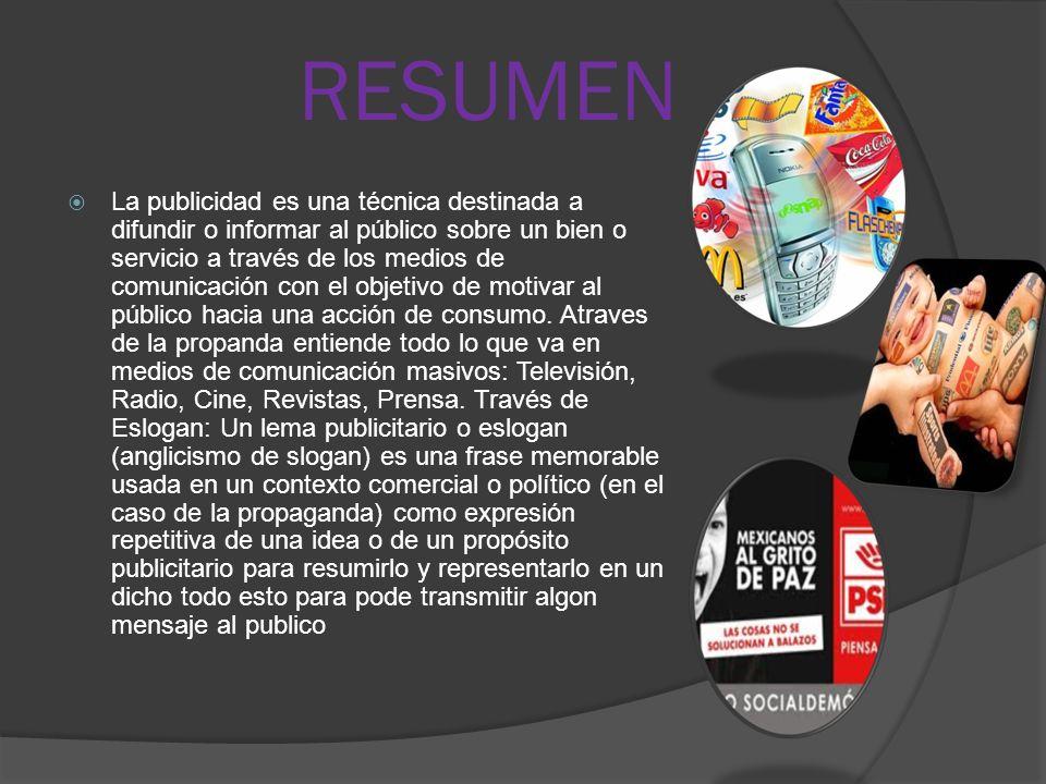 RESUMEN  La publicidad es una técnica destinada a difundir o informar al público sobre un bien o servicio a través de los medios de comunicación con el objetivo de motivar al público hacia una acción de consumo.