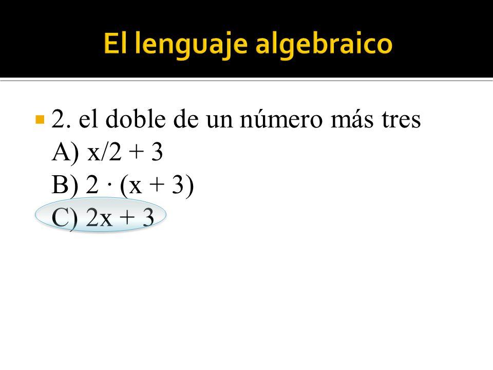  2. el doble de un número más tres A) x/2 + 3 B) 2 · (x + 3) C) 2x + 3