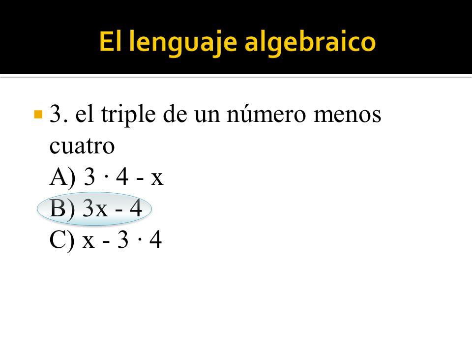  3. el triple de un número menos cuatro A) 3 · 4 - x B) 3x - 4 C) x - 3 · 4