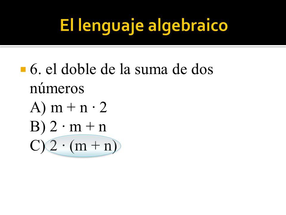  6. el doble de la suma de dos números A) m + n · 2 B) 2 · m + n C) 2 · (m + n)