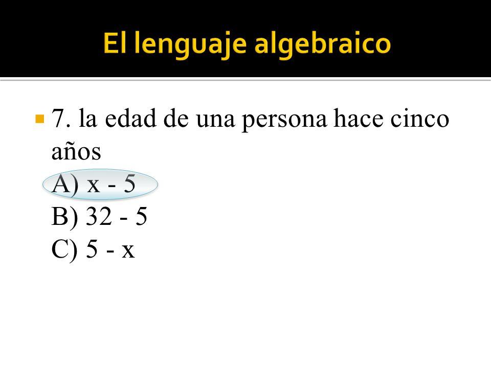  7. la edad de una persona hace cinco años A) x - 5 B) 32 - 5 C) 5 - x