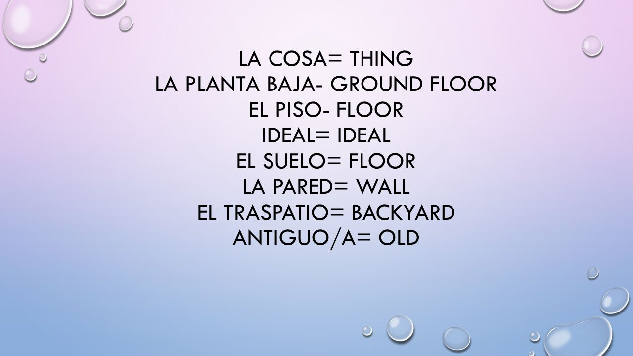 LA COSA= THING LA PLANTA BAJA- GROUND FLOOR EL PISO- FLOOR IDEAL= IDEAL EL SUELO= FLOOR LA PARED= WALL EL TRASPATIO= BACKYARD ANTIGUO/A= OLD
