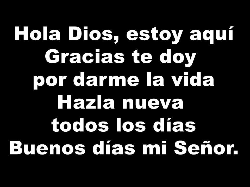 Hola Dios, estoy aquí Gracias te doy por darme la vida Hazla nueva todos los días Buenos días mi Señor.